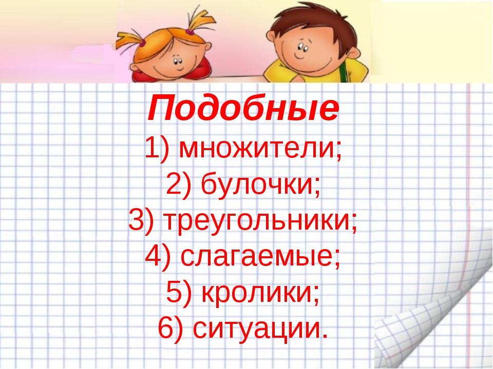 Подобные 1) множители; 2) булочки; 3) треугольники; 4) слагаемые; 5) кролики;...
