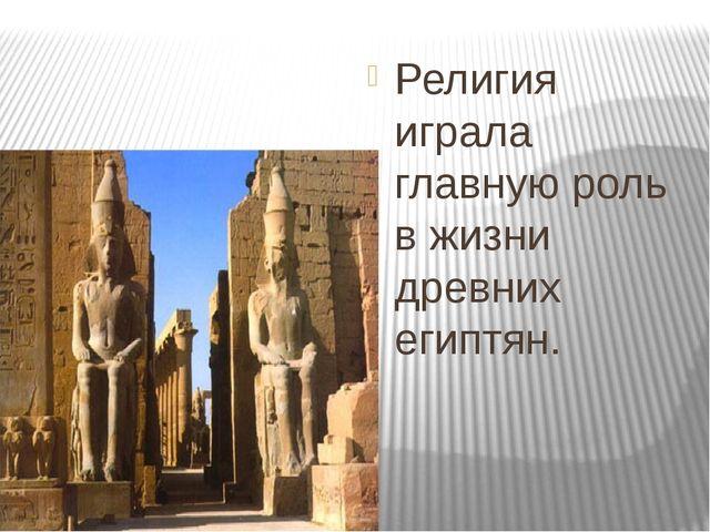 Религия играла главную роль в жизни древних египтян.