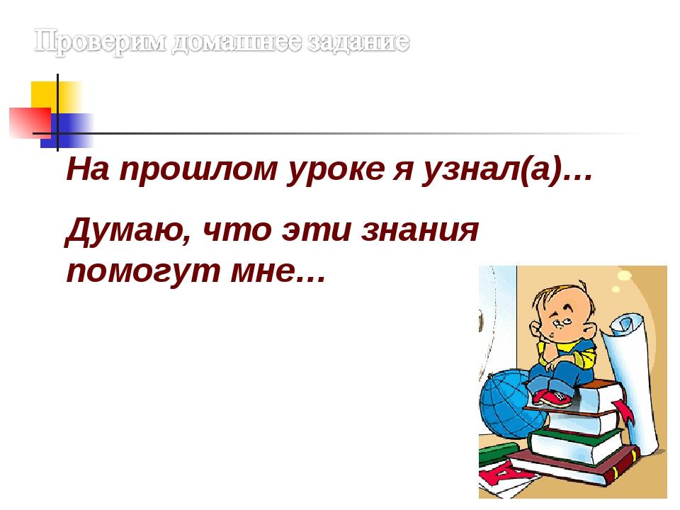 На прошлом уроке я узнал(а)… Думаю, что эти знания помогут мне…
