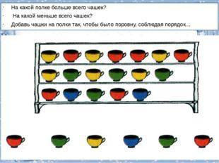 На какой полке больше всего чашек? На какой меньше всего чашек? Добавь чашки
