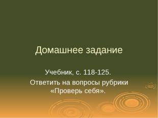 Домашнее задание Учебник, с. 118-125. Ответить на вопросы рубрики «Проверь се