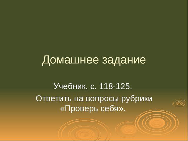 Домашнее задание Учебник, с. 118-125. Ответить на вопросы рубрики «Проверь се...