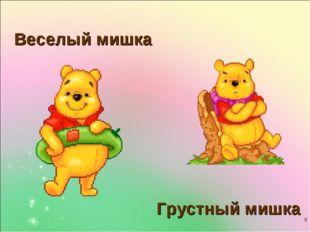 * Грустный мишка Веселый мишка