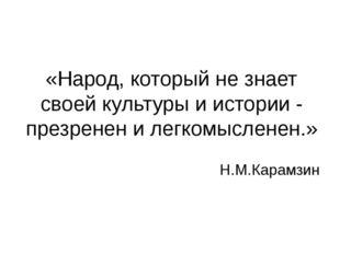 «Народ, который не знает своей культуры и истории - презренен и легкомысленен