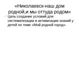 «Николаевск-наш дом родной,и мы оттуда родом» Цель:создание условий для систе