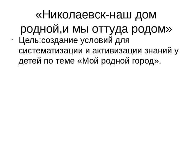 «Николаевск-наш дом родной,и мы оттуда родом» Цель:создание условий для систе...