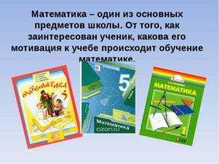 Математика – один из основных предметов школы. От того, как заинтересован уче