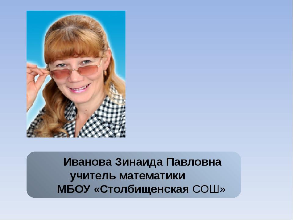 Иванова Зинаида Павловна учитель математики МБОУ «Столбищенская СОШ»