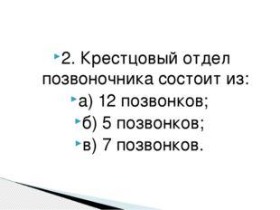 2. Крестцовый отдел позвоночника состоит из: а) 12 позвонков; б) 5 позвонков;