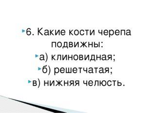 6. Какие кости черепа подвижны: а) клиновидная; б) решетчатая; в) нижняя челю
