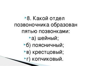 8. Какой отдел позвоночника образован пятью позвонками: а) шейный; б) пояснич