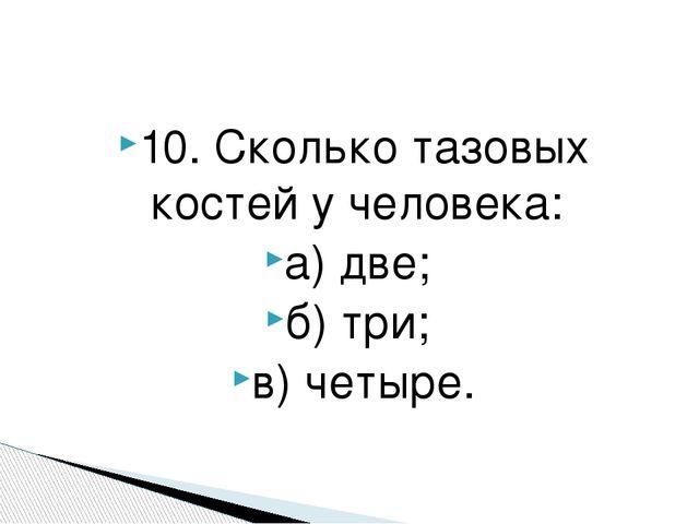 10. Сколько тазовых костей у человека: а) две; б) три; в) четыре.