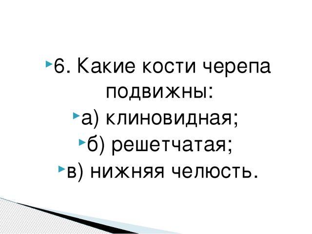 6. Какие кости черепа подвижны: а) клиновидная; б) решетчатая; в) нижняя челю...