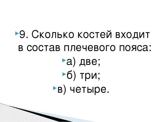 9. Сколько костей входит в состав плечевого пояса: а) две; б) три; в) четыре.