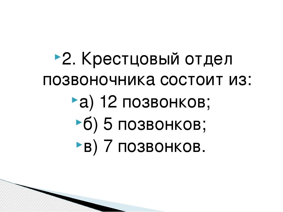 2. Крестцовый отдел позвоночника состоит из: а) 12 позвонков; б) 5 позвонков;...