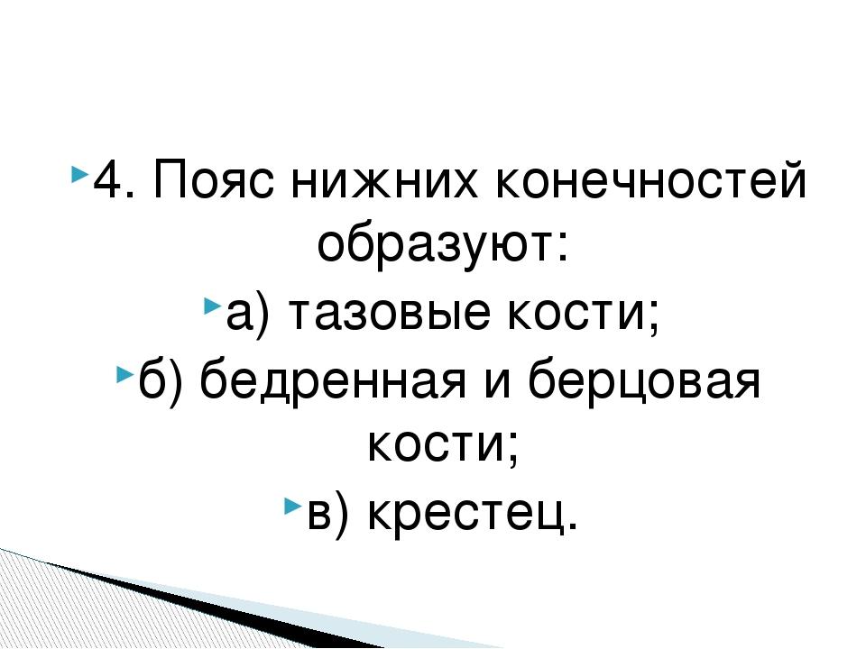 4. Пояс нижних конечностей образуют: а) тазовые кости; б) бедренная и берцова...