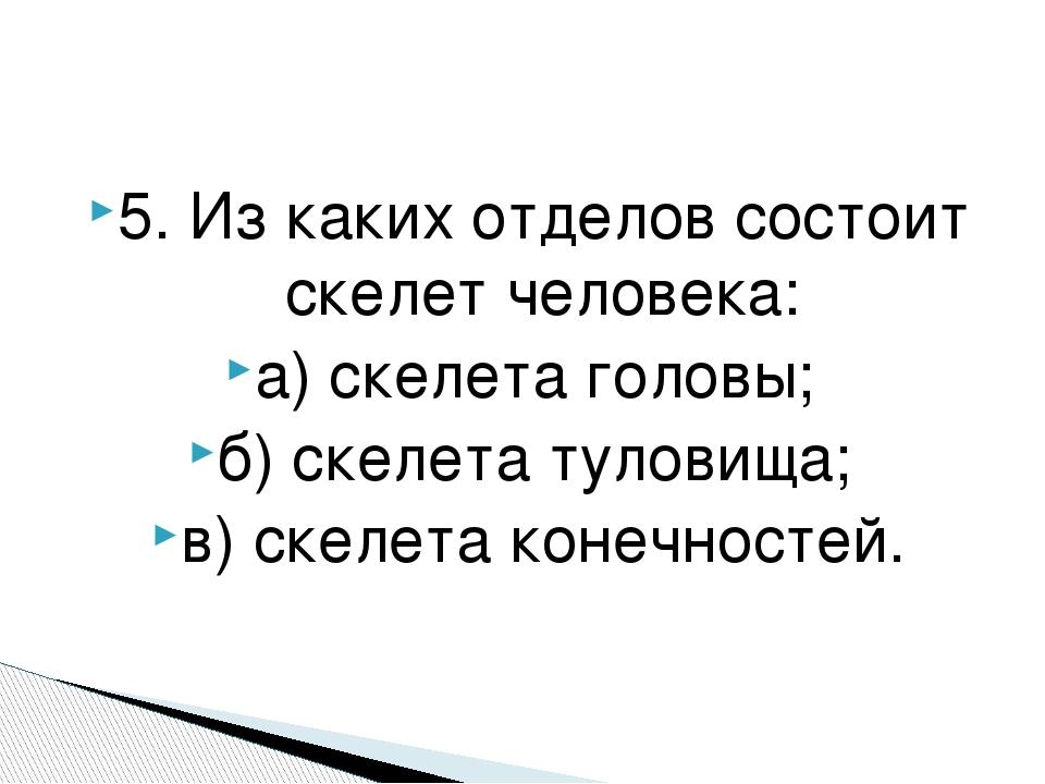 5. Из каких отделов состоит скелет человека: а) скелета головы; б) скелета ту...