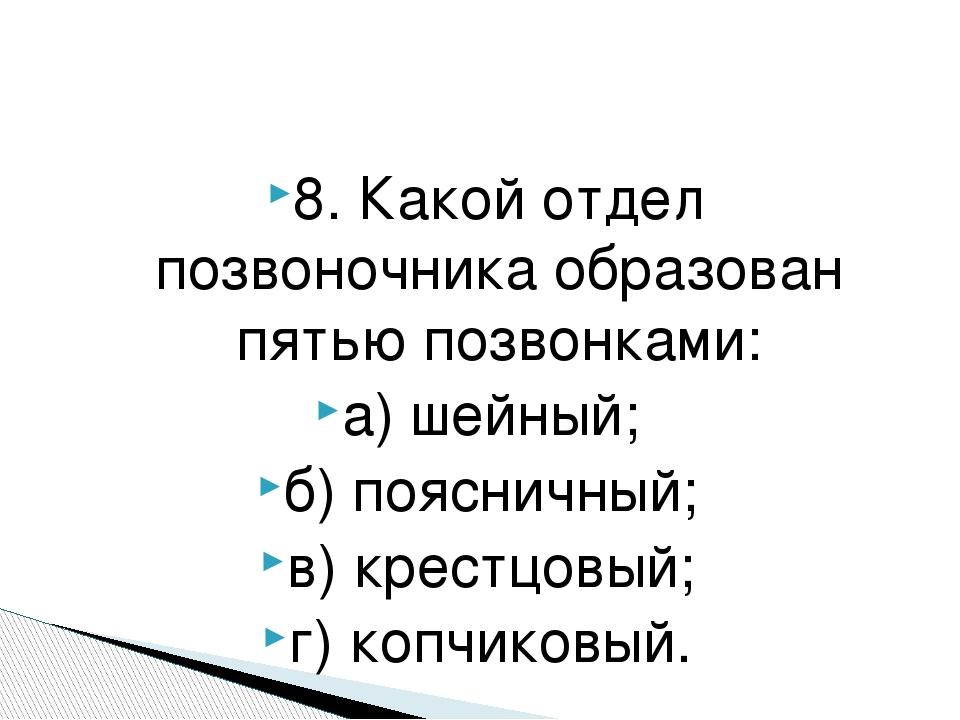 8. Какой отдел позвоночника образован пятью позвонками: а) шейный; б) пояснич...
