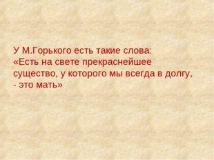 У М.Горького есть такие слова: «Есть на свете прекраснейшее существо, у котор