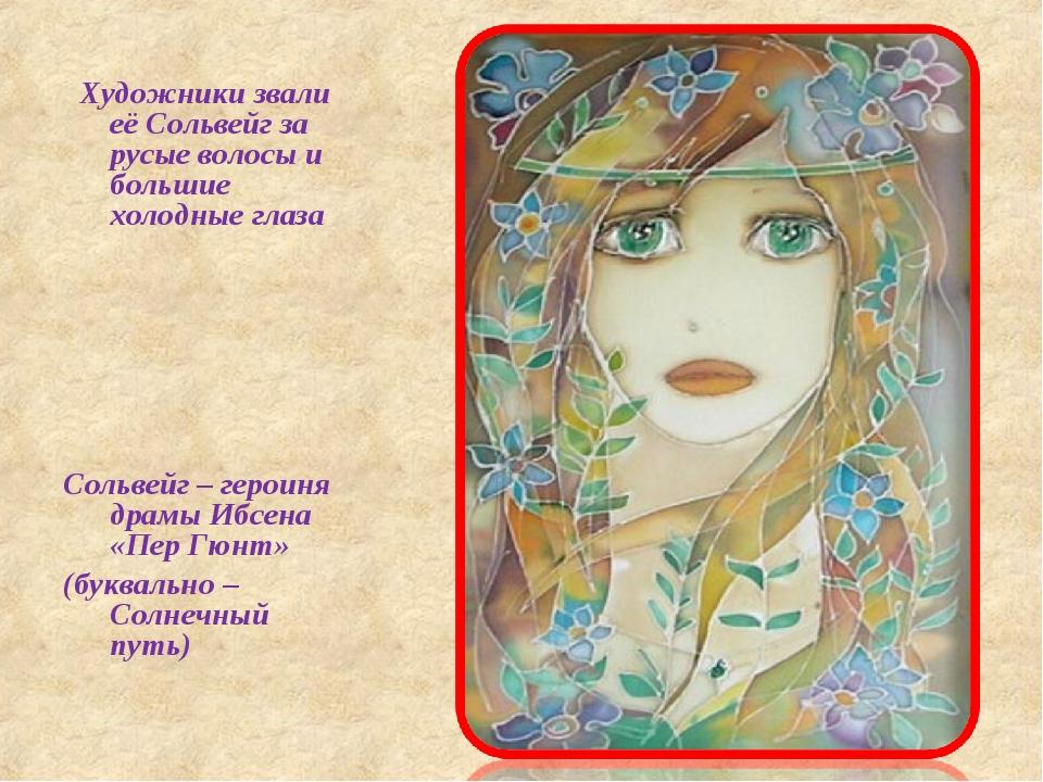 Художники звали её Сольвейг за русые волосы и большие холодные глаза Сольвей...