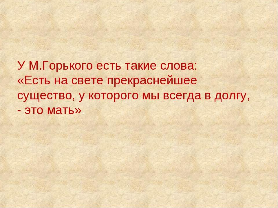 У М.Горького есть такие слова: «Есть на свете прекраснейшее существо, у котор...