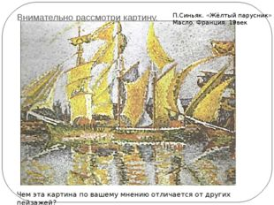 Внимательно рассмотри картину. П.Синьяк. «Жёлтый парусник» Масло. Франция. 19