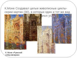 К.Моне Создавал целые живописные циклы- серии картин (30), в которых один и т