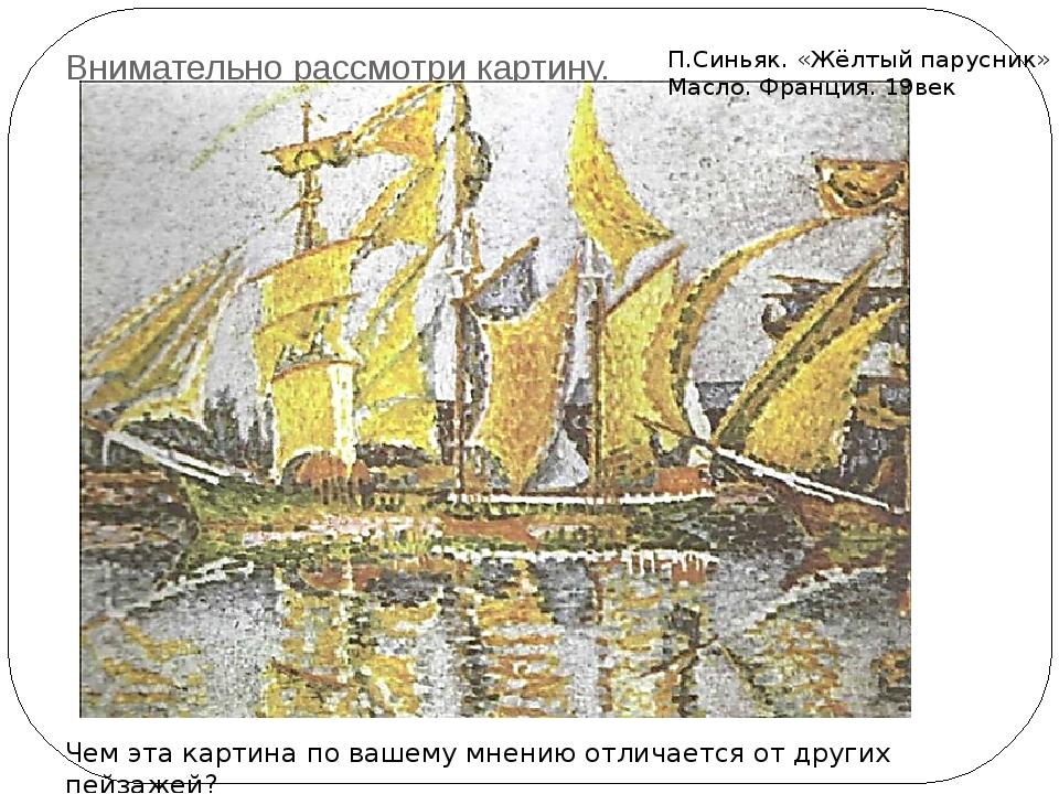 Внимательно рассмотри картину. П.Синьяк. «Жёлтый парусник» Масло. Франция. 19...