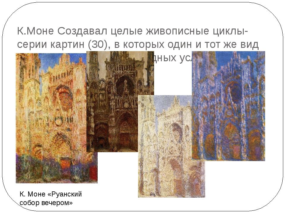 К.Моне Создавал целые живописные циклы- серии картин (30), в которых один и т...
