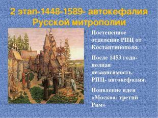 2 этап-1448-1589- автокефалия Русской митрополии Постепенное отделение РПЦ от