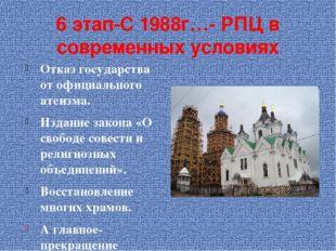 6 этап-С 1988г…- РПЦ в современных условиях Отказ государства от официального