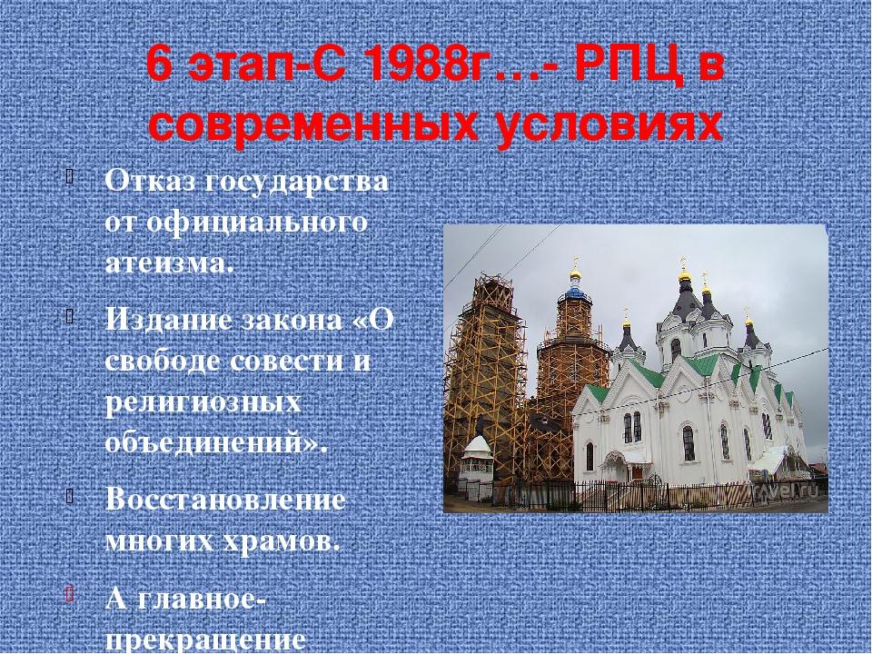 6 этап-С 1988г…- РПЦ в современных условиях Отказ государства от официального...