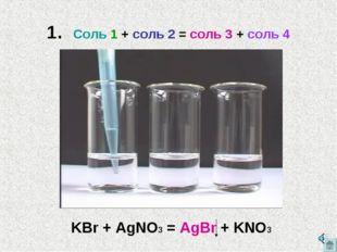 1. Соль 1 + соль 2 = соль 3 + соль 4 KBr + AgNO3 = AgBr + KNO3