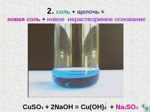 2. соль + щелочь = новая соль + новое нерастворимое основание СuSO4 + 2NaOH =