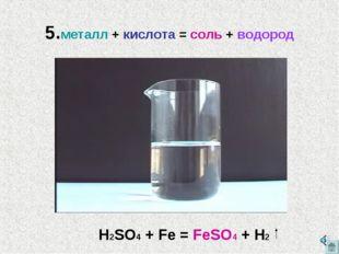 5.металл + кислота = соль + водород H2SO4 + Fe = FeSO4 + H2