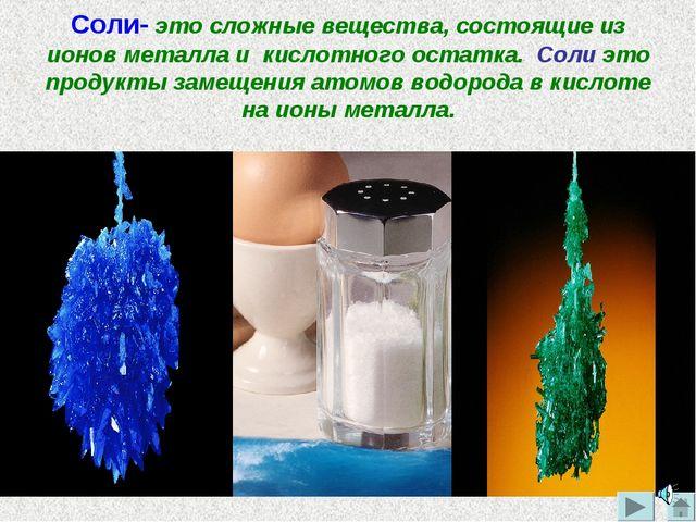 Соли- это сложные вещества, состоящие из ионов металла и кислотного остатка....
