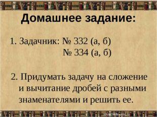 Домашнее задание: 1. Задачник: № 332 (а, б) № 334 (а, б) 2. Придумать задачу
