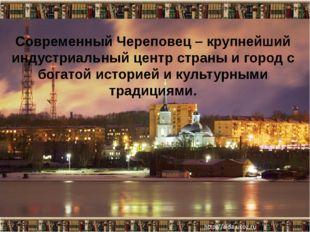 Со Современный Череповец – крупнейший индустриальный центр страны и город с б
