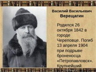 Василий Васильевич Верещагин Родился 26 октября 1842 в городе Череповце. Поги