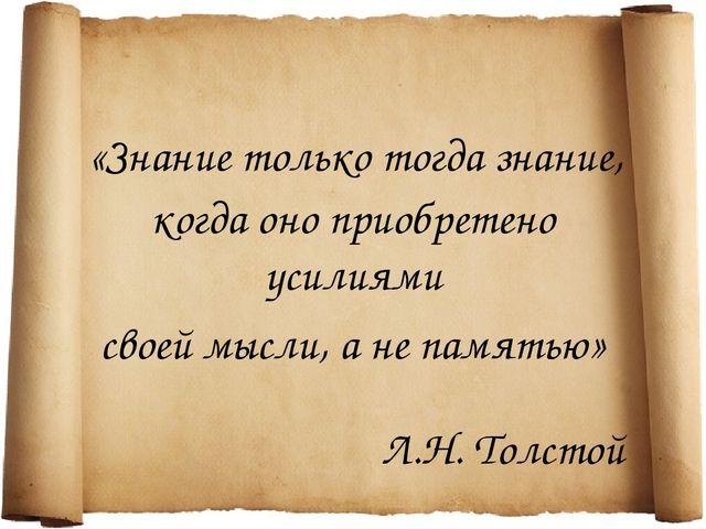 «Знание только тогда знание, своей мысли, а не памятью» когда оно приобретено...