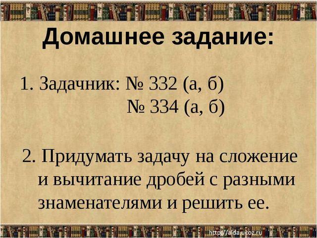 Домашнее задание: 1. Задачник: № 332 (а, б) № 334 (а, б) 2. Придумать задачу...
