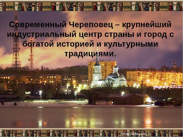 Со Современный Череповец – крупнейший индустриальный центр страны и город с б...