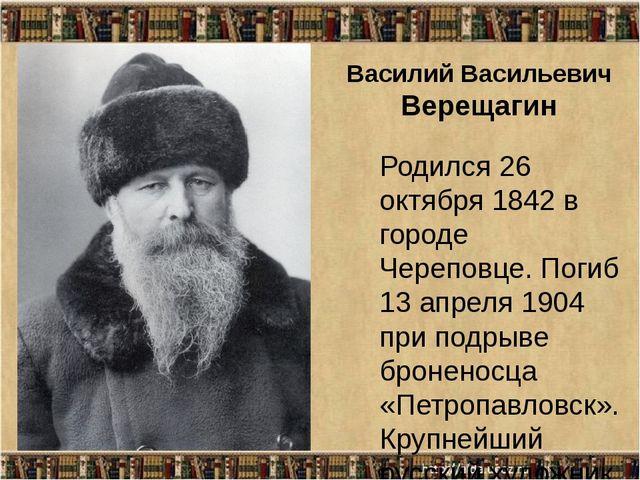 Василий Васильевич Верещагин Родился 26 октября 1842 в городе Череповце. Поги...