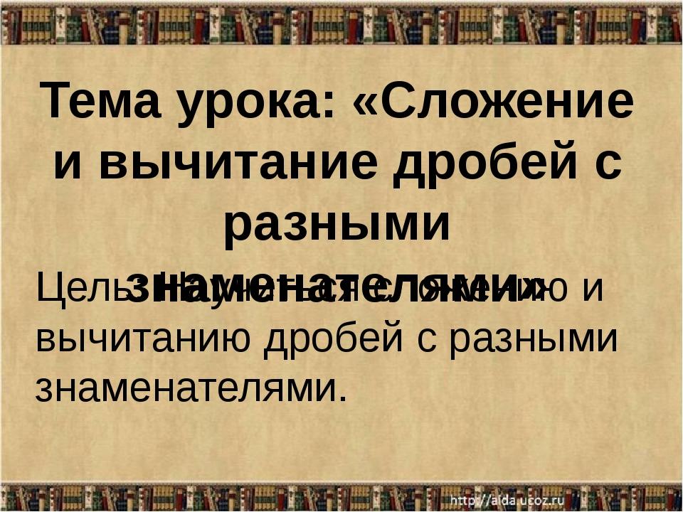 Тема урока: «Сложение и вычитание дробей с разными знаменателями» Цель: Научи...