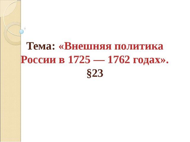 Тема: «Внешняя политика России в 1725 — 1762 годах». §23