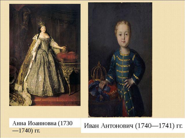 Анна Иоанновна (1730—1740) гг. Иван Антонович (1740—1741) гг.
