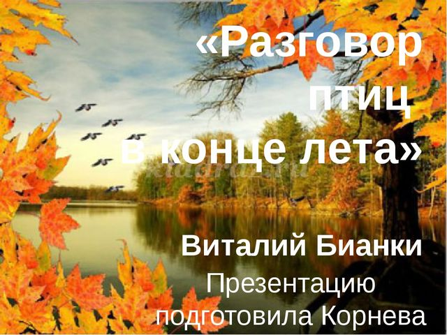 «Разговор птиц в конце лета» Виталий Бианки Презентацию подготовила Корнева М...