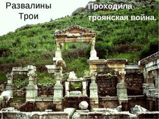 Развалины Трои Проходила троянская война.