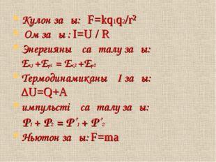 Кулон заңы: F=kq1q2/r² Ом заңы : I=U / R Энергияның сақталу заңы: Ек1 +Ер1 =