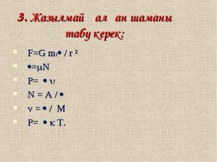 3. Жазылмай қалған шаманы табу керек: F=G m1 / r ² =N =   N =  /   =